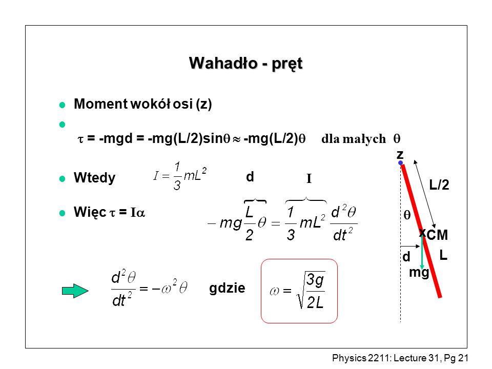 Physics 2211: Lecture 31, Pg 21 Wahadło - pręt l Moment wokół osi (z)  = -mgd = -mg(L/2)sin  -mg(L/2)  dla małych   l Wtedy Więc  = I   L d mg z L/2 x CM gdzie d I