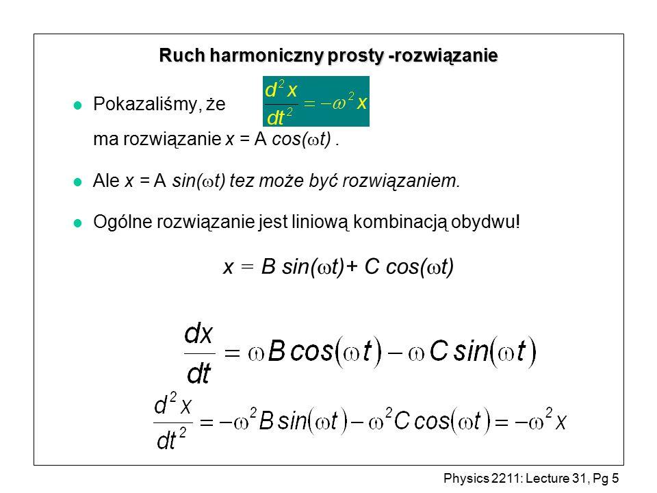 Physics 2211: Lecture 31, Pg 6 Ruch harmoniczny prosty x = A cos(  t +  ) jest równoważne x = B sin(  t)+ C cos(  t) x = A cos(  t +  ) = A cos(  t) cos  - A sin(  t) sin  gdzie C = A cos(  ) and B =  A sin(  ) = C cos(  t) + B sin(  t) Ogólne rozwiązanie: Więc x = A cos(  t +  ) jest ogólnym rozwiązaniem !