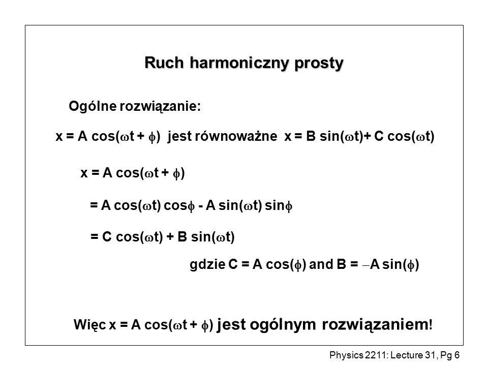 Physics 2211: Lecture 31, Pg 7 Ruch harmoniczny prosty -rozwiązanie Wykres A cos(  t ) l A = amplituda drgań   =  t  T = 2  /  A A   =  t = 0  =  T = 2 