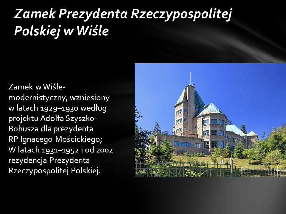 Zamek Prezydenta Rzeczypospolitej Polskiej w Wiśle Zamek w Wiśle- modernistyczny, wzniesiony w latach 1929–1930 według projektu Adolfa Szyszko- Bohusza dla prezydenta RP Ignacego Mościckiego; W latach 1931–1952 i od 2002 rezydencja Prezydenta Rzeczypospolitej Polskiej.