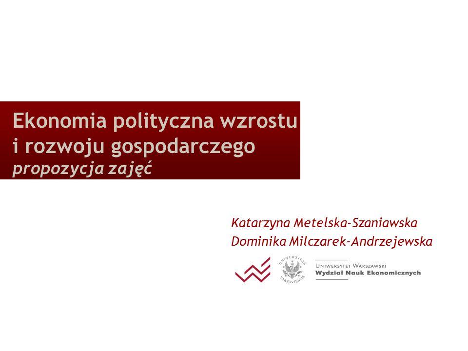 Ekonomia polityczna wzrostu i rozwoju gospodarczego propozycja zajęć Katarzyna Metelska-Szaniawska Dominika Milczarek-Andrzejewska