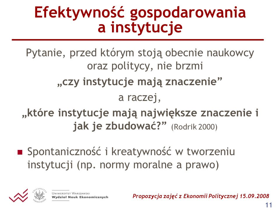 """Propozycja zajęć z Ekonomii Politycznej 15.09.2008 11 Efektywność gospodarowania a instytucje Pytanie, przed którym stoją obecnie naukowcy oraz politycy, nie brzmi """"czy instytucje mają znaczenie a raczej, """"które instytucje mają największe znaczenie i jak je zbudować (Rodrik 2000) Spontaniczność i kreatywność w tworzeniu instytucji (np."""