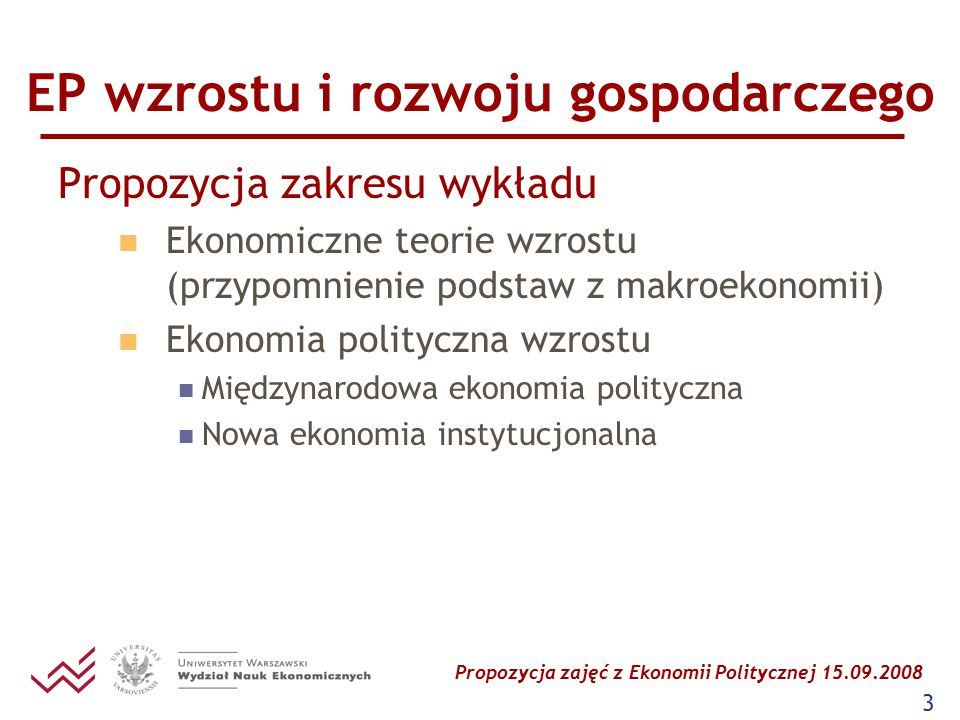 Propozycja zajęć z Ekonomii Politycznej 15.09.2008 4 EP wzrostu i rozwoju gospodarczego Międzynarodowa ekonomia polityczna Analiza wzrostu gospodarczego w powiązaniu z dystrybucją dochodów, ideologią, aktywnością państwa i grup interesu wpływających na politykę państwa Ronald Findlay i Stanisław Wellisz The Political Economy of Poverty, Equity and Growth (1993) Analiza relacji pomiędzy gospodarką, rządem, sferą polityczną i resztą świata Dani Rodrik (red.) In Search of Proposerity (2003) Analiza pod kątem: położenia geograficznego, otwartości na handel zagraniczny i systemu instytucjonalnego