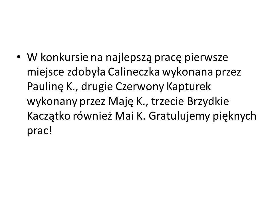 W konkursie na najlepszą pracę pierwsze miejsce zdobyła Calineczka wykonana przez Paulinę K., drugie Czerwony Kapturek wykonany przez Maję K., trzecie