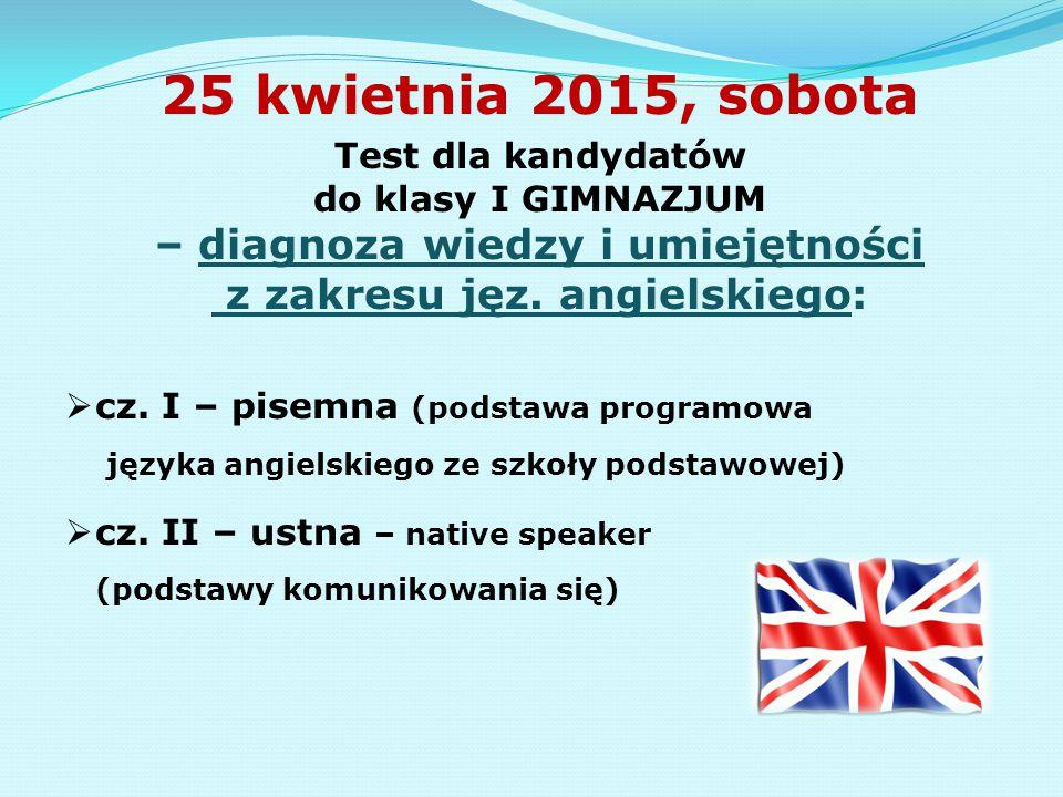 25 kwietnia 2015, sobota Test dla kandydatów do klasy I GIMNAZJUM – diagnoza wiedzy i umiejętności z zakresu jęz. angielskiego:  cz. I – pisemna (pod