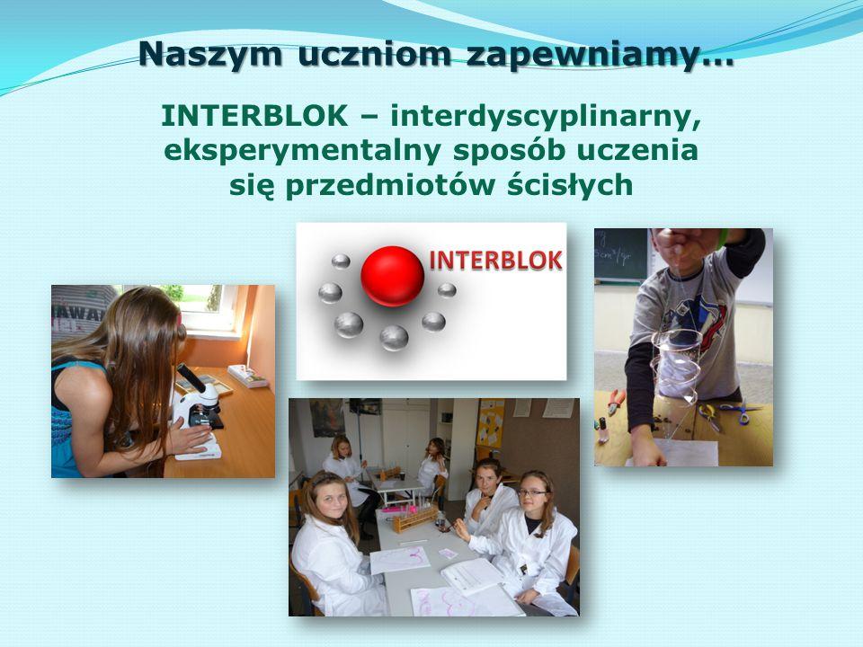 Naszym uczniom zapewniamy… INTERBLOK – interdyscyplinarny, eksperymentalny sposób uczenia się przedmiotów ścisłych