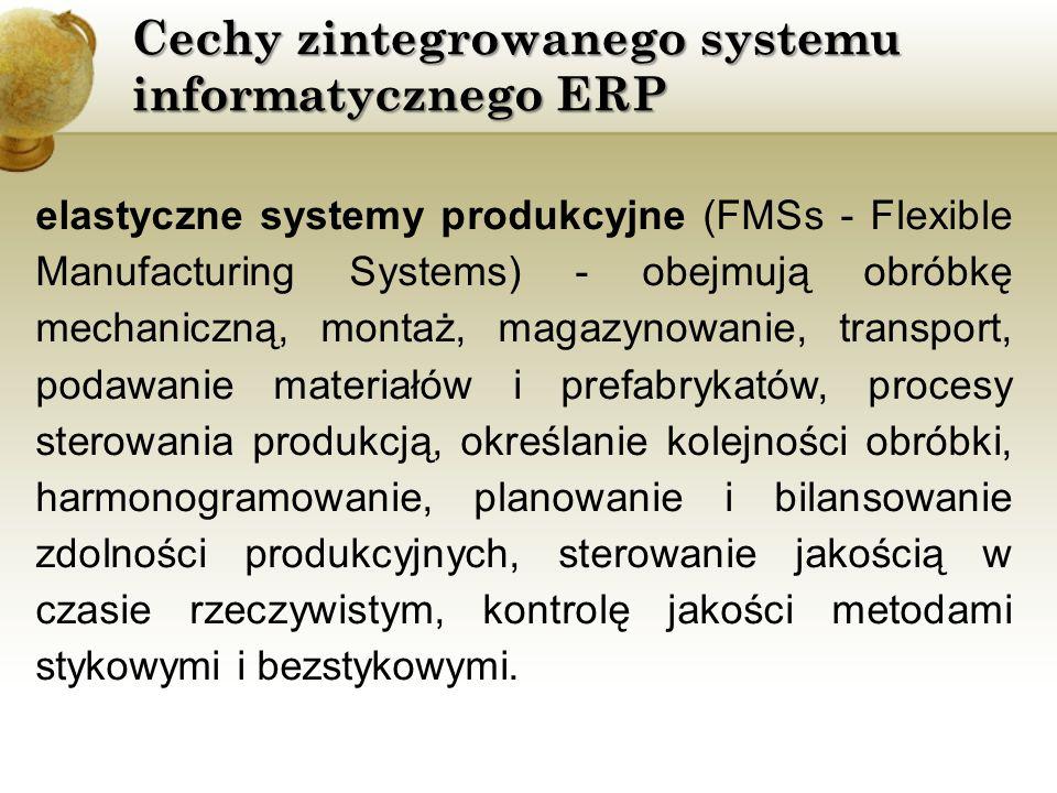 Cechy zintegrowanego systemu informatycznego ERP elastyczne systemy produkcyjne (FMSs - Flexible Manufacturing Systems) - obejmują obróbkę mechaniczną