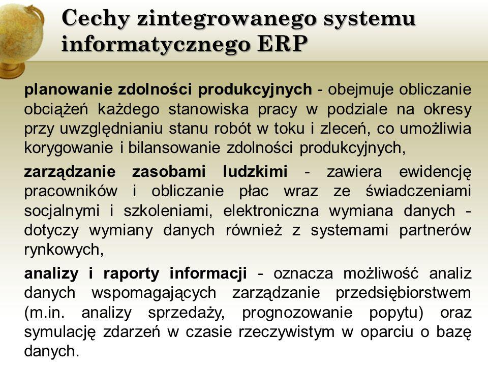 Cechy zintegrowanego systemu informatycznego ERP planowanie zdolności produkcyjnych - obejmuje obliczanie obciążeń każdego stanowiska pracy w podziale