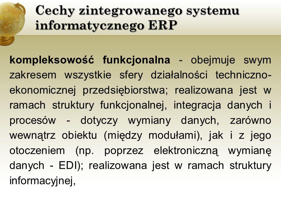 Cechy zintegrowanego systemu informatycznego ERP kompleksowość funkcjonalna - obejmuje swym zakresem wszystkie sfery działalności techniczno- ekonomic