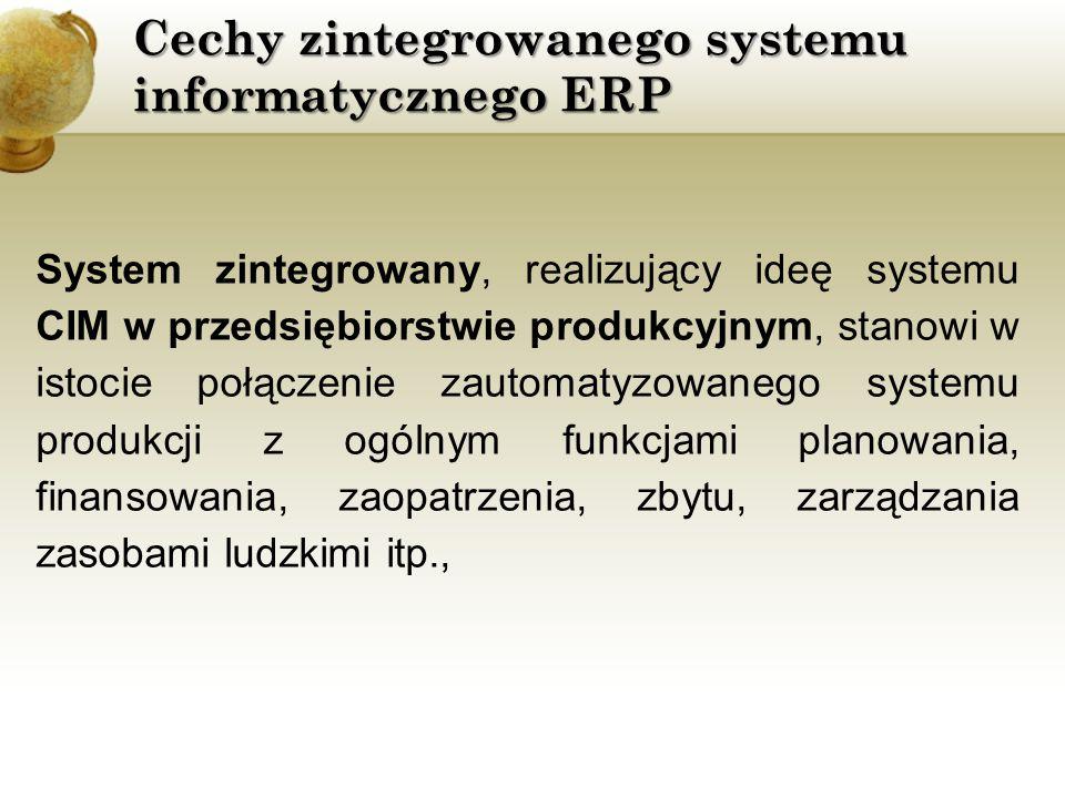 Cechy zintegrowanego systemu informatycznego ERP gospodarczy system informacyjny (BIS - Business Information System) - realizowany jest przy wykorzystaniu systemu MRP II/ERP i zawiera następujące elementy: planowanie i zarządzanie produkcją (operatywny plan produkcji, zasady filozofii JiT itp.), planowanie i zarządzanie zdolnościami produkcyjnymi, zarządzanie zaopatrzeniem, zapasami i dostawami, zarządzanie zasobami finansowymi i ludzkimi,