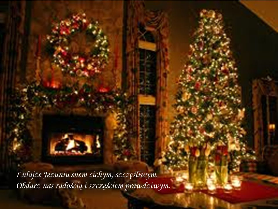 Lulajże Jezuniu snem cichym, szczęśliwym. Obdarz nas radością i szczęściem prawdziwym.