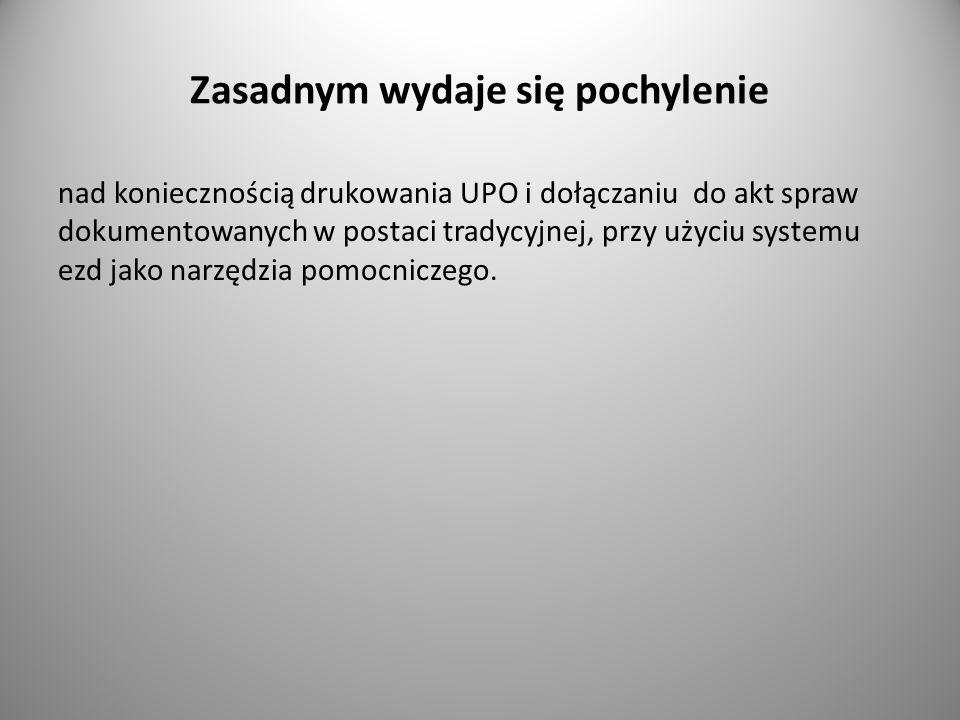 Zasadnym wydaje się pochylenie nad koniecznością drukowania UPO i dołączaniu do akt spraw dokumentowanych w postaci tradycyjnej, przy użyciu systemu e