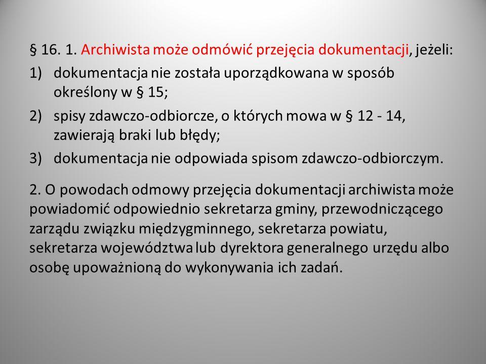 § 16. 1. Archiwista może odmówić przejęcia dokumentacji, jeżeli: 1)dokumentacja nie została uporządkowana w sposób określony w § 15; 2)spisy zdawczo-o