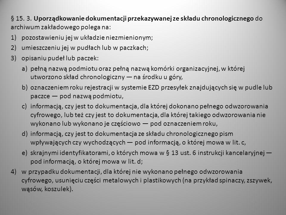 § 15. 3. Uporządkowanie dokumentacji przekazywanej ze składu chronologicznego do archiwum zakładowego polega na: 1)pozostawieniu jej w układzie niezmi