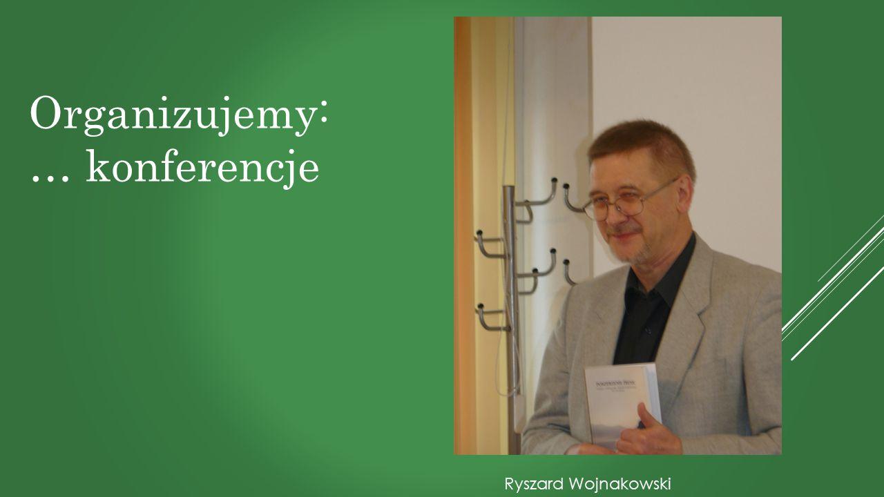 Organizujemy: … konferencje Ryszard Wojnakowski