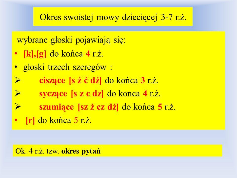 Okres swoistej mowy dziecięcej 3-7 r.ż. wybrane głoski pojawiają się: [k],[g] do końca 4 r.ż. głoski trzech szeregów :  ciszące [s ź ć dź] do końca 3