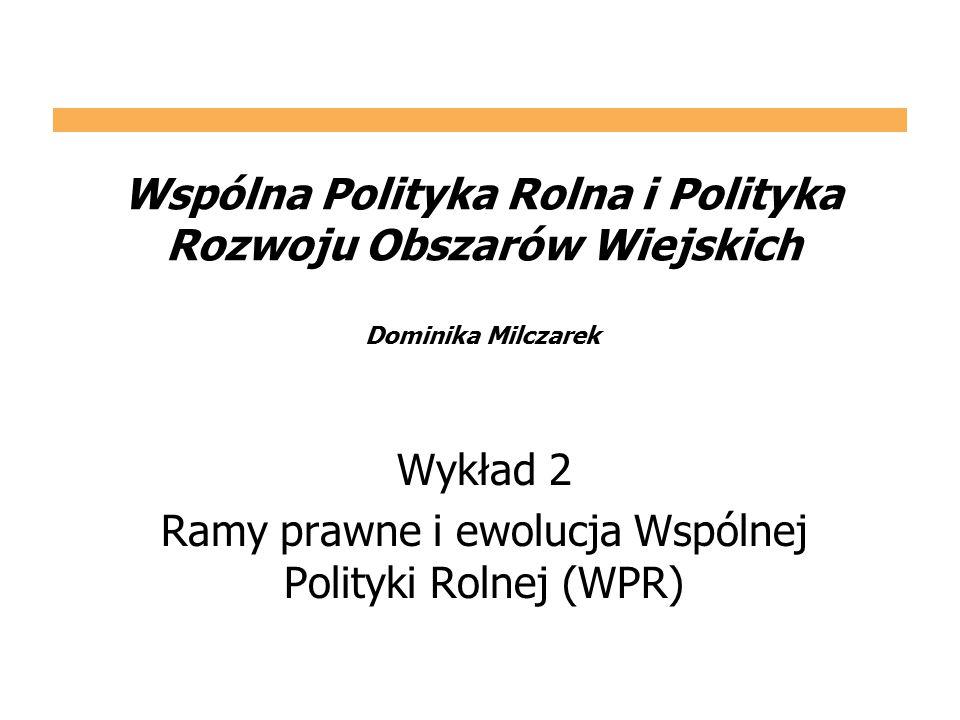 Wspólna Polityka Rolna i Polityka Rozwoju Obszarów Wiejskich Dominika Milczarek Wykład 2 Ramy prawne i ewolucja Wspólnej Polityki Rolnej (WPR)