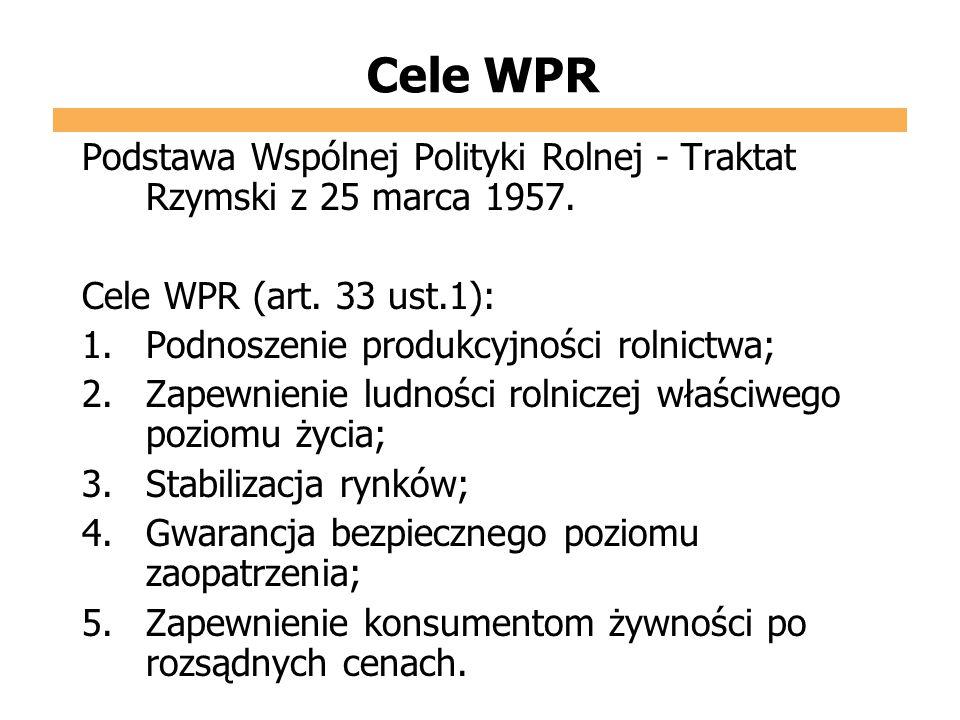 Cele WPR Podstawa Wspólnej Polityki Rolnej - Traktat Rzymski z 25 marca 1957. Cele WPR (art. 33 ust.1): 1.Podnoszenie produkcyjności rolnictwa; 2.Zape