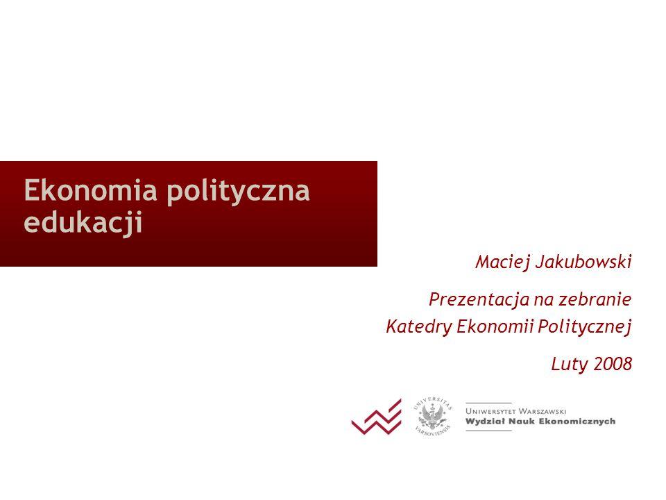 Ekonomia polityczna edukacji Maciej Jakubowski Prezentacja na zebranie Katedry Ekonomii Politycznej Luty 2008
