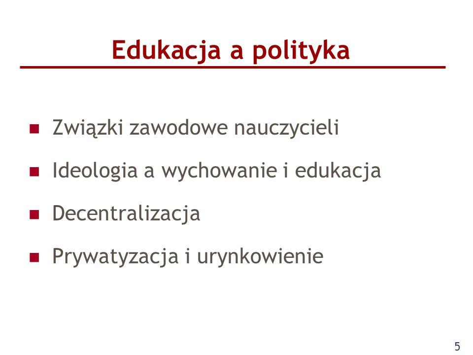 Edukacja a polityka Związki zawodowe nauczycieli Ideologia a wychowanie i edukacja Decentralizacja Prywatyzacja i urynkowienie 5