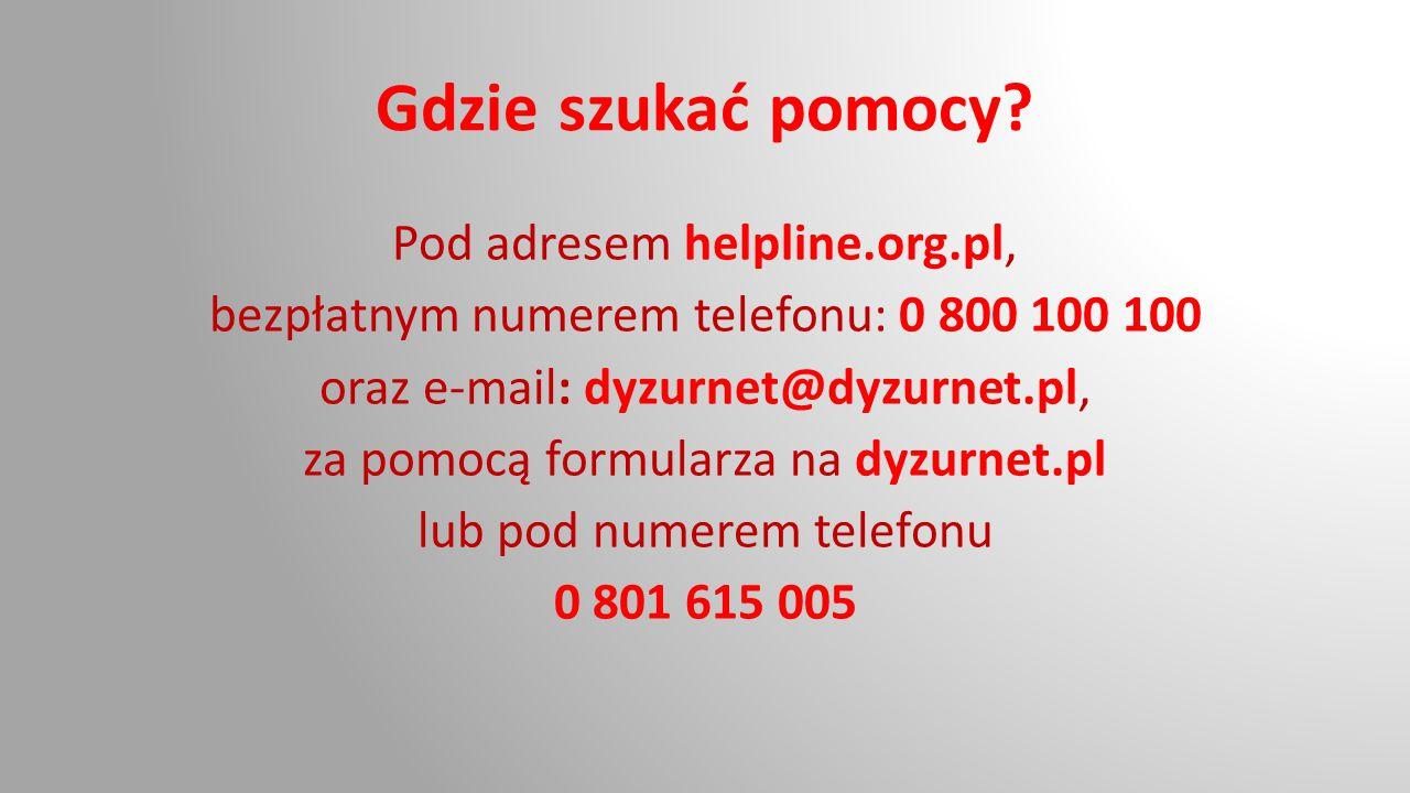 Gdzie szukać pomocy? Pod adresem helpline.org.pl, bezpłatnym numerem telefonu: 0 800 100 100 oraz e-mail: dyzurnet@dyzurnet.pl, za pomocą formularza n