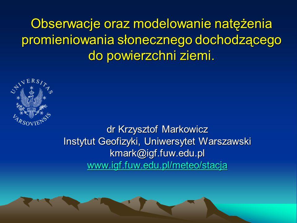 Obserwacje oraz modelowanie natężenia promieniowania słonecznego dochodzącego do powierzchni ziemi. dr Krzysztof Markowicz Instytut Geofizyki, Uniwers