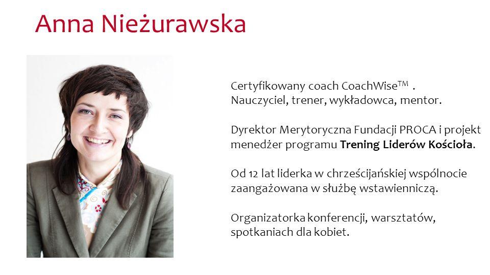 Anna Nieżurawska Certyfikowany coach CoachWise TM. Nauczyciel, trener, wykładowca, mentor. Dyrektor Merytoryczna Fundacji PROCA i projekt menedżer pro
