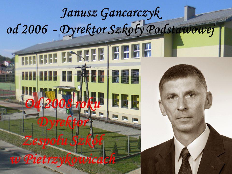 Janusz Gancarczyk od 2006 - Dyrektor Szkoły Podstawowej Od 2008 roku Dyrektor Zespołu Szkół w Pietrzykowicach