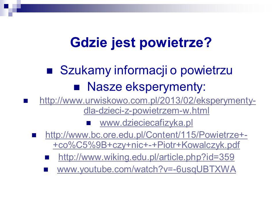 Gdzie jest powietrze? Szukamy informacji o powietrzu Nasze eksperymenty: http://www.urwiskowo.com.pl/2013/02/eksperymenty- dla-dzieci-z-powietrzem-w.h