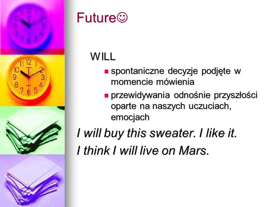 WILL spontaniczne decyzje podjęte w momencie mówienia spontaniczne decyzje podjęte w momencie mówienia przewidywania odnośnie przyszłości oparte na naszych uczuciach, emocjach przewidywania odnośnie przyszłości oparte na naszych uczuciach, emocjach I will buy this sweater.