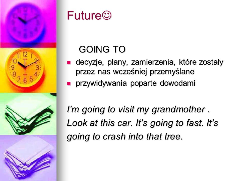 Future Future GOING TO decyzje, plany, zamierzenia, które zostały przez nas wcześniej przemyślane decyzje, plany, zamierzenia, które zostały przez nas wcześniej przemyślane przywidywania poparte dowodami przywidywania poparte dowodami I'm going to visit my grandmother.