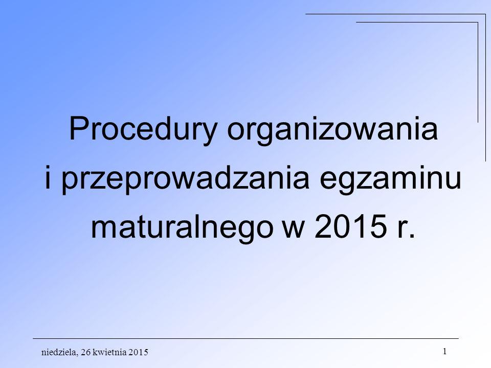 niedziela, 26 kwietnia 2015 1 Procedury organizowania i przeprowadzania egzaminu maturalnego w 2015 r.