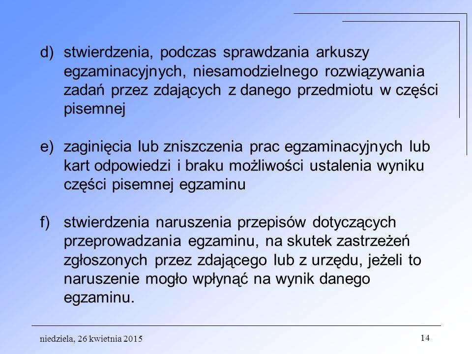 niedziela, 26 kwietnia 2015 14 d)stwierdzenia, podczas sprawdzania arkuszy egzaminacyjnych, niesamodzielnego rozwiązywania zadań przez zdających z danego przedmiotu w części pisemnej e)zaginięcia lub zniszczenia prac egzaminacyjnych lub kart odpowiedzi i braku możliwości ustalenia wyniku części pisemnej egzaminu f)stwierdzenia naruszenia przepisów dotyczących przeprowadzania egzaminu, na skutek zastrzeżeń zgłoszonych przez zdającego lub z urzędu, jeżeli to naruszenie mogło wpłynąć na wynik danego egzaminu.