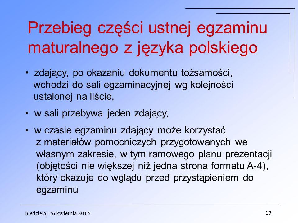 niedziela, 26 kwietnia 2015 15 Przebieg części ustnej egzaminu maturalnego z języka polskiego zdający, po okazaniu dokumentu tożsamości, wchodzi do sali egzaminacyjnej wg kolejności ustalonej na liście, w sali przebywa jeden zdający, w czasie egzaminu zdający może korzystać z materiałów pomocniczych przygotowanych we własnym zakresie, w tym ramowego planu prezentacji (objętości nie większej niż jedna strona formatu A-4), który okazuje do wglądu przed przystąpieniem do egzaminu