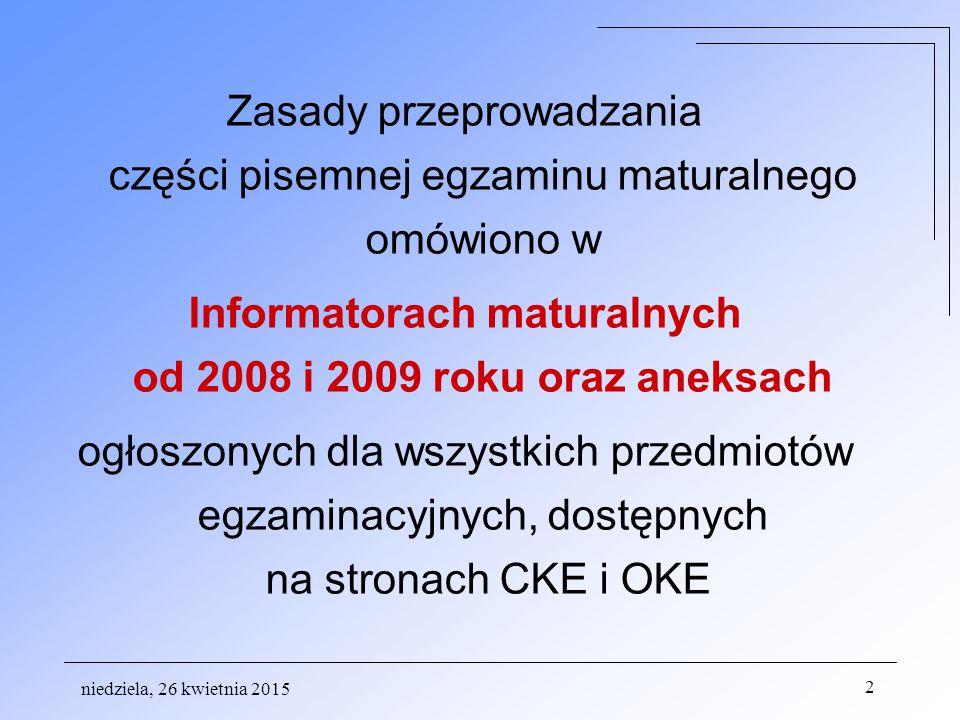 niedziela, 26 kwietnia 2015 2 Zasady przeprowadzania części pisemnej egzaminu maturalnego omówiono w Informatorach maturalnych od 2008 i 2009 roku oraz aneksach ogłoszonych dla wszystkich przedmiotów egzaminacyjnych, dostępnych na stronach CKE i OKE