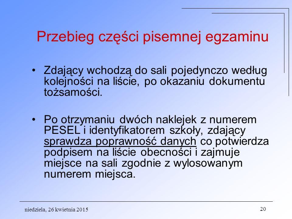 niedziela, 26 kwietnia 2015 20 Przebieg części pisemnej egzaminu Zdający wchodzą do sali pojedynczo według kolejności na liście, po okazaniu dokumentu tożsamości.
