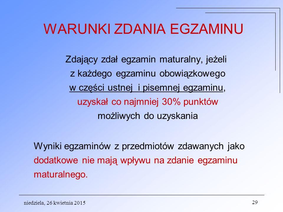niedziela, 26 kwietnia 2015 29 WARUNKI ZDANIA EGZAMINU Zdający zdał egzamin maturalny, jeżeli z każdego egzaminu obowiązkowego w części ustnej i pisemnej egzaminu, uzyskał co najmniej 30% punktów możliwych do uzyskania Wyniki egzaminów z przedmiotów zdawanych jako dodatkowe nie mają wpływu na zdanie egzaminu maturalnego.