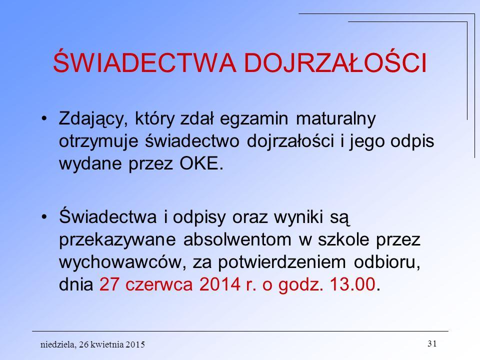 niedziela, 26 kwietnia 2015 31 ŚWIADECTWA DOJRZAŁOŚCI Zdający, który zdał egzamin maturalny otrzymuje świadectwo dojrzałości i jego odpis wydane przez OKE.