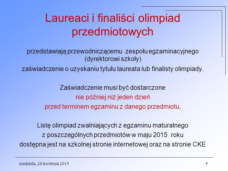 niedziela, 26 kwietnia 2015 4 Laureaci i finaliści olimpiad przedmiotowych przedstawiają przewodniczącemu zespołu egzaminacyjnego (dyrektorowi szkoły) zaświadczenie o uzyskaniu tytułu laureata lub finalisty olimpiady.