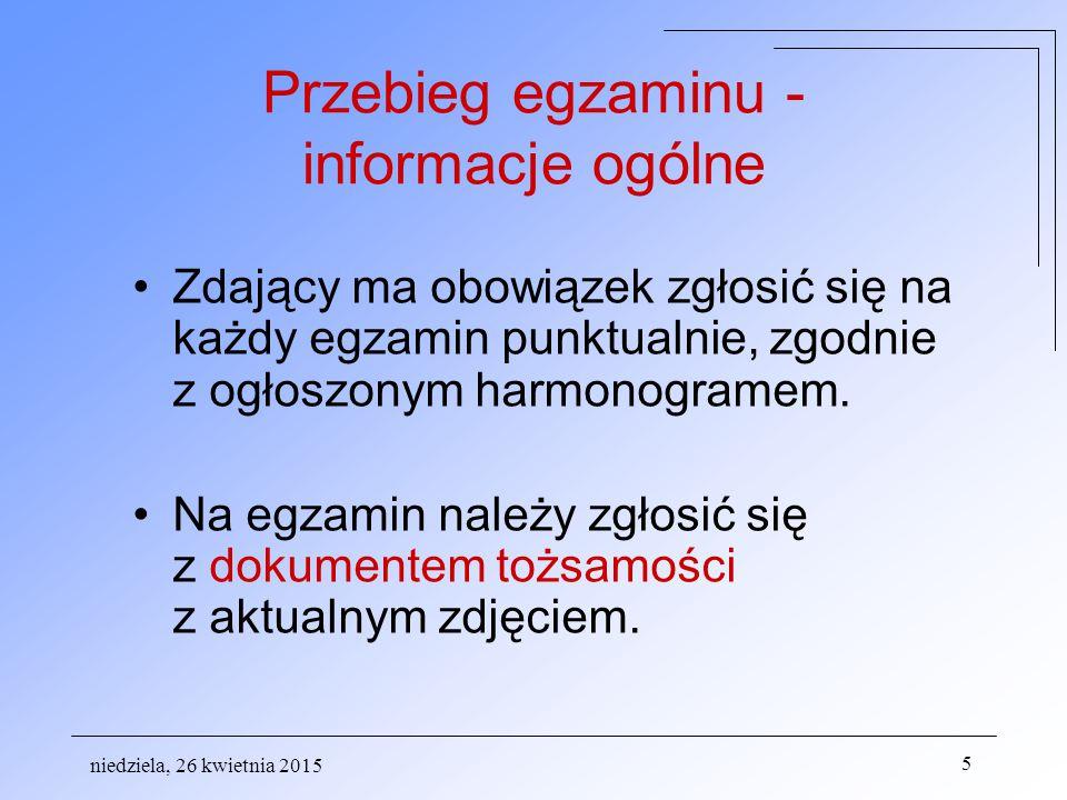 niedziela, 26 kwietnia 2015 5 Przebieg egzaminu - informacje ogólne Zdający ma obowiązek zgłosić się na każdy egzamin punktualnie, zgodnie z ogłoszonym harmonogramem.