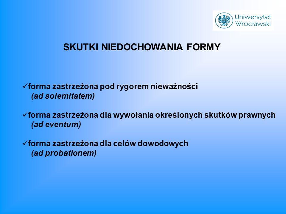 SKUTKI NIEDOCHOWANIA FORMY forma zastrzeżona pod rygorem nieważności (ad solemitatem) forma zastrzeżona dla wywołania określonych skutków prawnych (ad