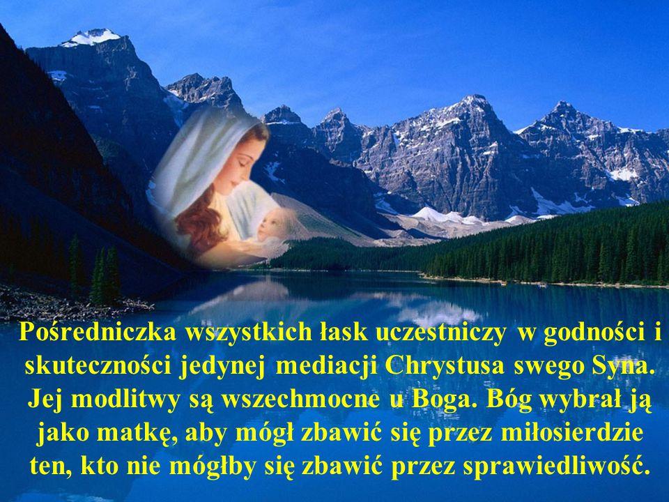 Pośredniczka wszystkich łask uczestniczy w godności i skuteczności jedynej mediacji Chrystusa swego Syna. Jej modlitwy są wszechmocne u Boga. Bóg wybr