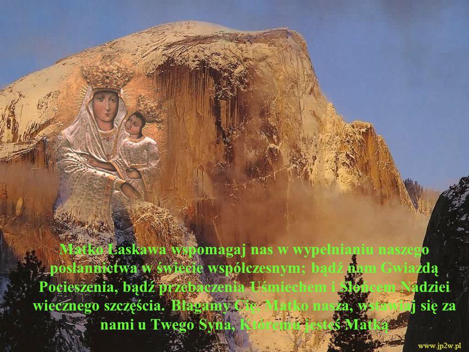 Matko Łaskawa wspomagaj nas w wypełnianiu naszego posłannictwa w świecie współczesnym; bądź nam Gwiazdą Pocieszenia, bądź przebaczenia Uśmiechem i Sło