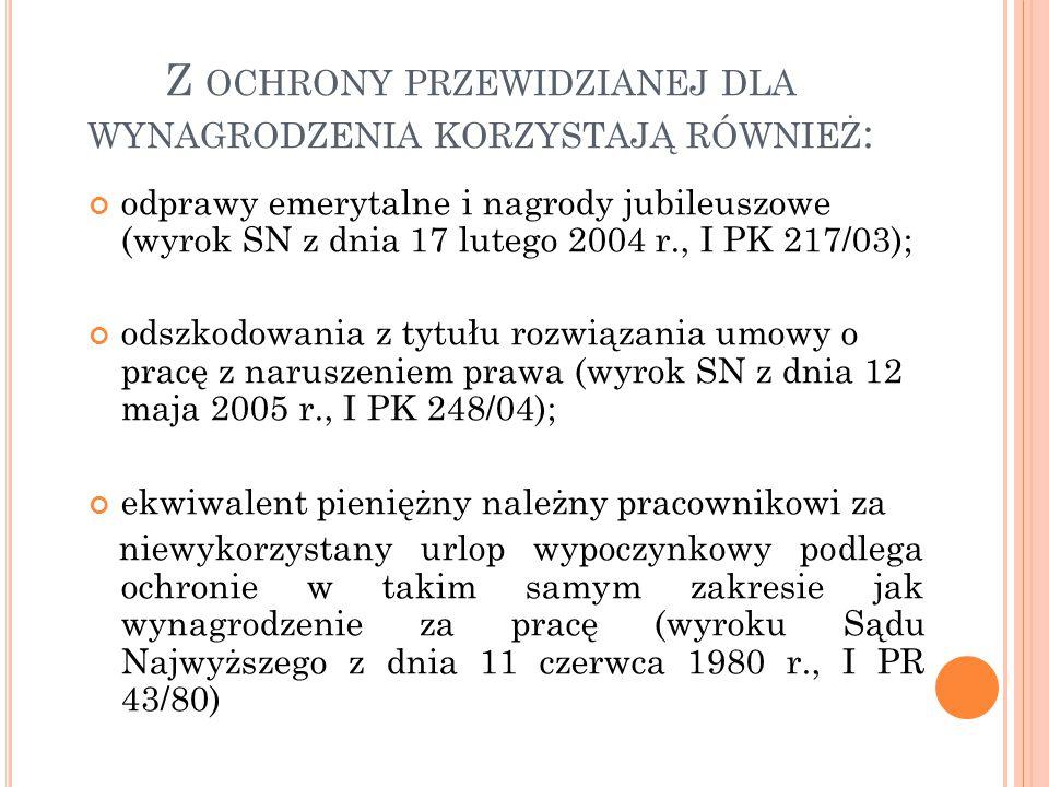 Z OCHRONY PRZEWIDZIANEJ DLA WYNAGRODZENIA KORZYSTAJĄ RÓWNIEŻ : odprawy emerytalne i nagrody jubileuszowe (wyrok SN z dnia 17 lutego 2004 r., I PK 217/03); odszkodowania z tytułu rozwiązania umowy o pracę z naruszeniem prawa (wyrok SN z dnia 12 maja 2005 r., I PK 248/04); ekwiwalent pieniężny należny pracownikowi za niewykorzystany urlop wypoczynkowy podlega ochronie w takim samym zakresie jak wynagrodzenie za pracę (wyroku Sądu Najwyższego z dnia 11 czerwca 1980 r., I PR 43/80)