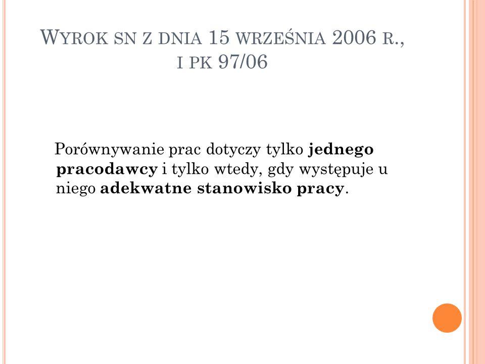 W YROK SN Z DNIA 15 WRZEŚNIA 2006 R., I PK 97/06 Porównywanie prac dotyczy tylko jednego pracodawcy i tylko wtedy, gdy występuje u niego adekwatne stanowisko pracy.
