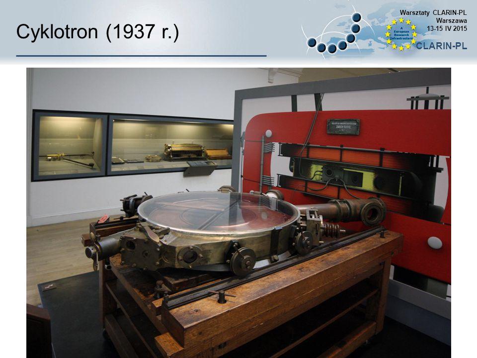 Cyklotron (1937 r.) Warsztaty CLARIN-PL Warszawa 13-15 IV 2015 CLARIN-PL