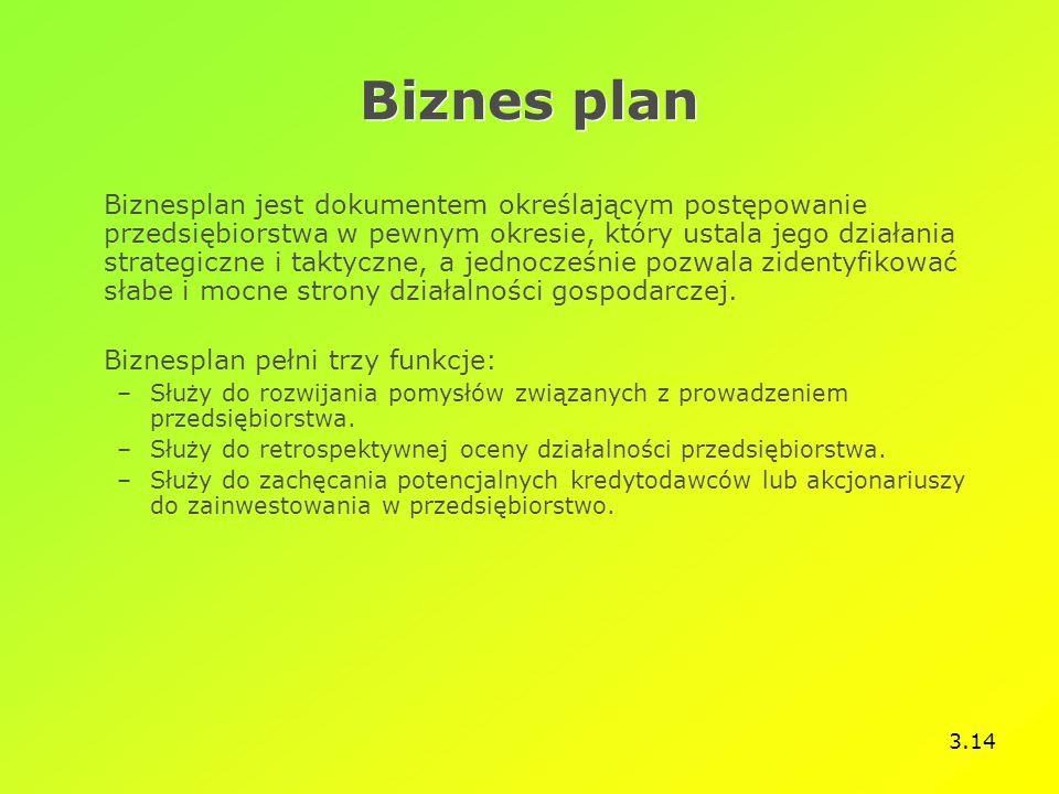 3.14 Biznes plan Biznesplan jest dokumentem określającym postępowanie przedsiębiorstwa w pewnym okresie, który ustala jego działania strategiczne i taktyczne, a jednocześnie pozwala zidentyfikować słabe i mocne strony działalności gospodarczej.