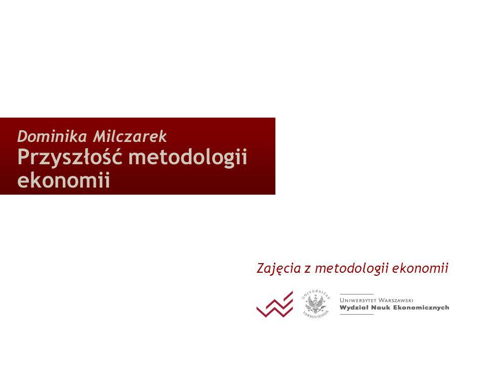 Dominika Milczarek Przyszłość metodologii ekonomii Zajęcia z metodologii ekonomii