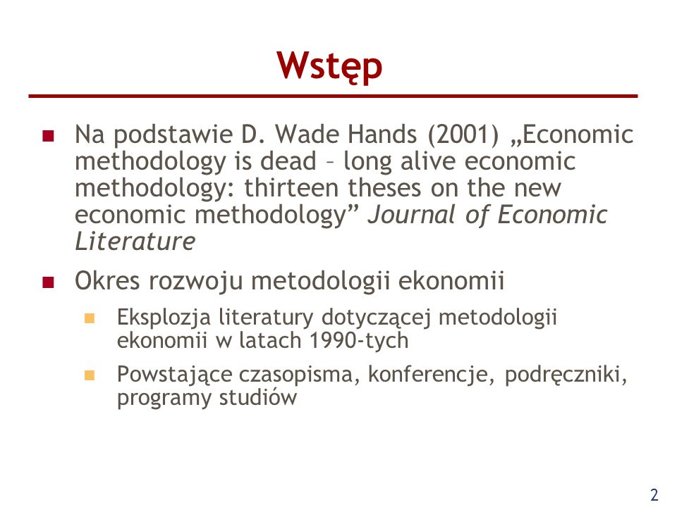 "2 Wstęp Na podstawie D. Wade Hands (2001) ""Economic methodology is dead – long alive economic methodology: thirteen theses on the new economic methodo"