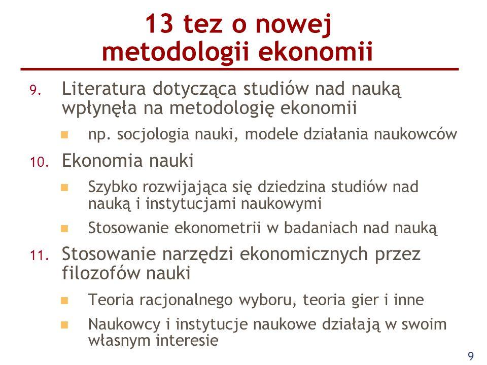 9 13 tez o nowej metodologii ekonomii 9. Literatura dotycząca studiów nad nauką wpłynęła na metodologię ekonomii np. socjologia nauki, modele działani